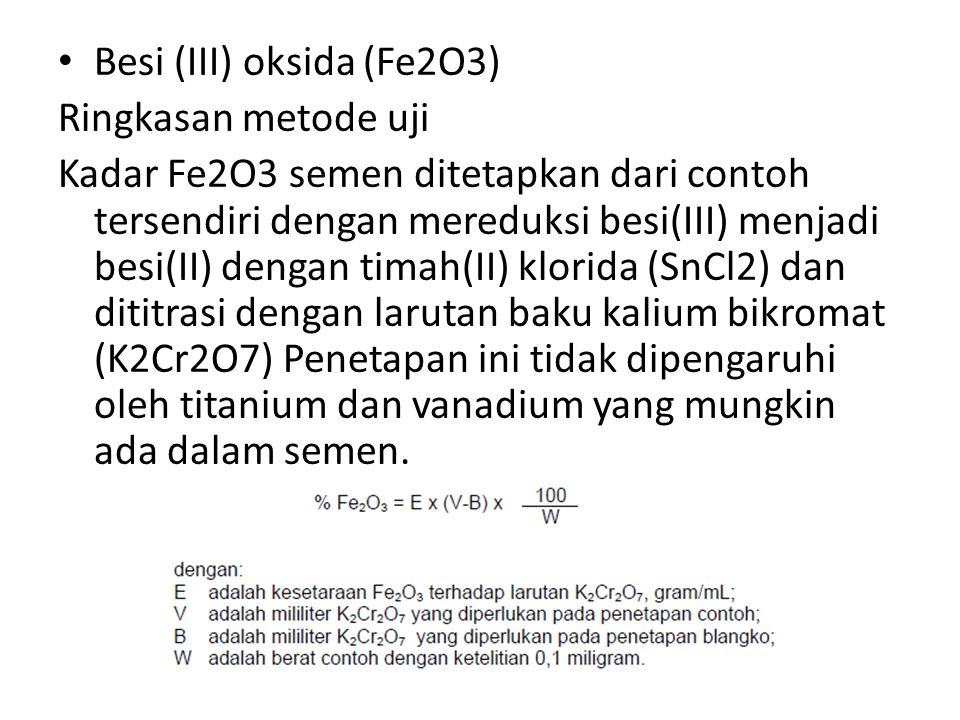 Besi (III) oksida (Fe2O3) Ringkasan metode uji Kadar Fe2O3 semen ditetapkan dari contoh tersendiri dengan mereduksi besi(III) menjadi besi(II) dengan