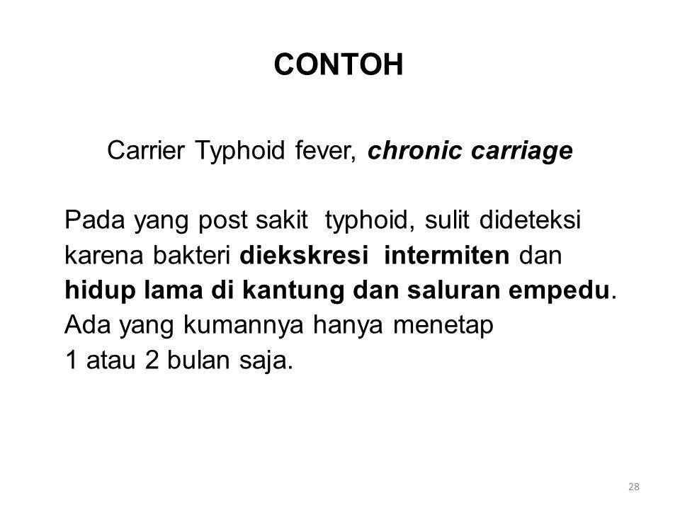 CONTOH Carrier Typhoid fever, chronic carriage Pada yang post sakit typhoid, sulit dideteksi karena bakteri diekskresi intermiten dan hidup lama di ka