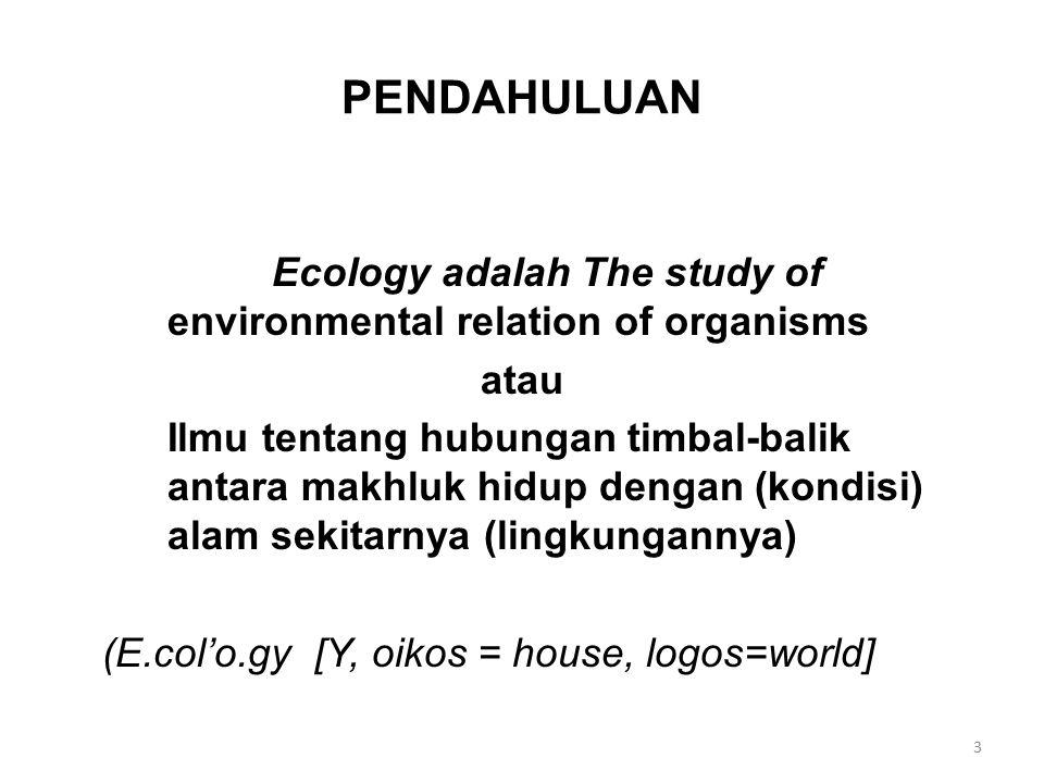 PENDAHULUAN Ecology adalah The study of environmental relation of organisms atau Ilmu tentang hubungan timbal-balik antara makhluk hidup dengan (kondi