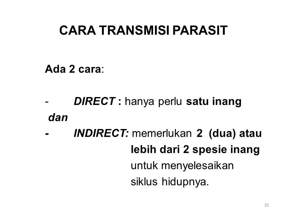 CARA TRANSMISI PARASIT Ada 2 cara: -DIRECT : hanya perlu satu inang dan -INDIRECT: memerlukan 2 (dua) atau lebih dari 2 spesie inang untuk menyelesaik