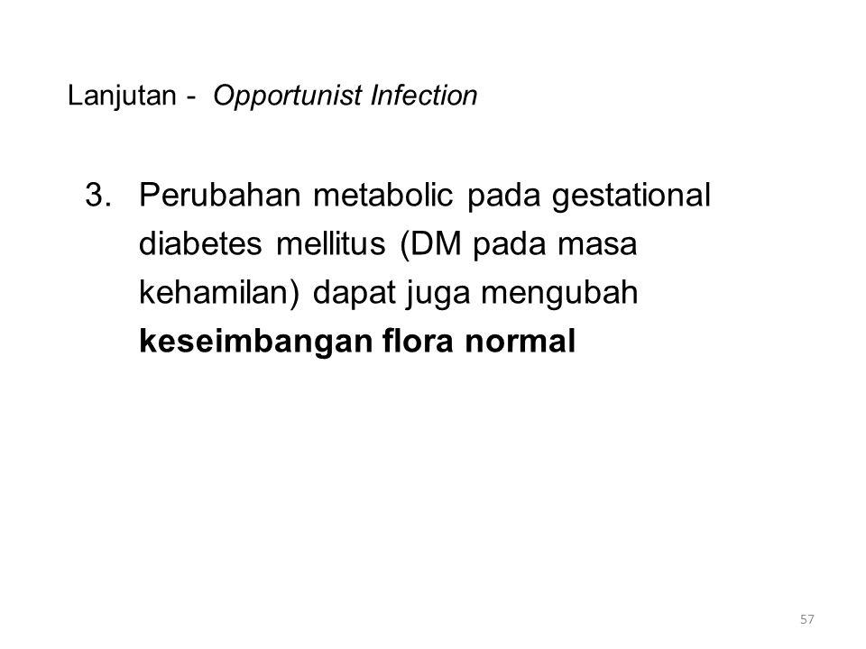 Lanjutan - Opportunist Infection 3.Perubahan metabolic pada gestational diabetes mellitus (DM pada masa kehamilan) dapat juga mengubah keseimbangan fl