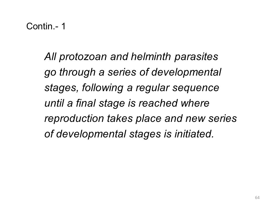 Contin.- 1 All protozoan and helminth parasites go through a series of developmental stages, following a regular sequence until a final stage is reach