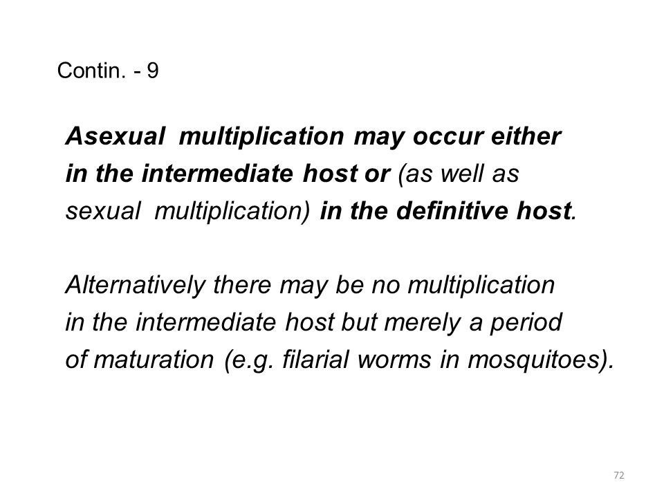 Contin. - 9 Asexual multiplication may occur either in the intermediate host or (as well as sexual multiplication) in the definitive host. Alternative
