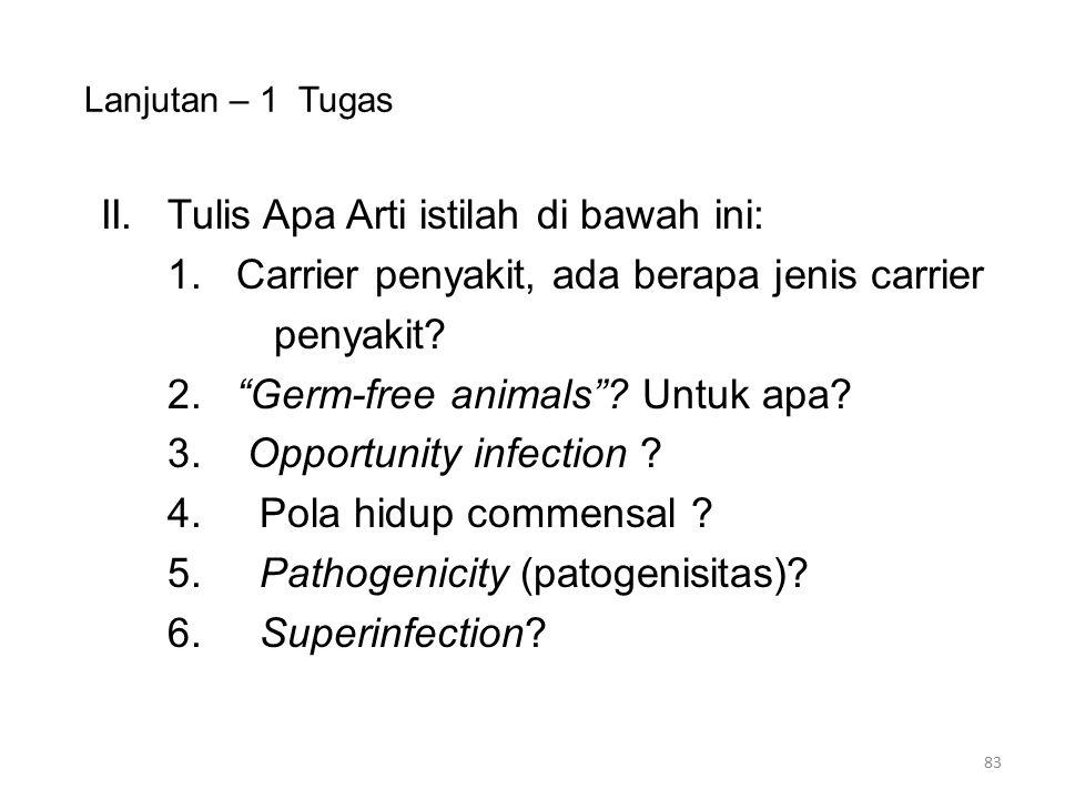 """Lanjutan – 1 Tugas II.Tulis Apa Arti istilah di bawah ini: 1. Carrier penyakit, ada berapa jenis carrier penyakit? 2. """"Germ-free animals""""? Untuk apa?"""