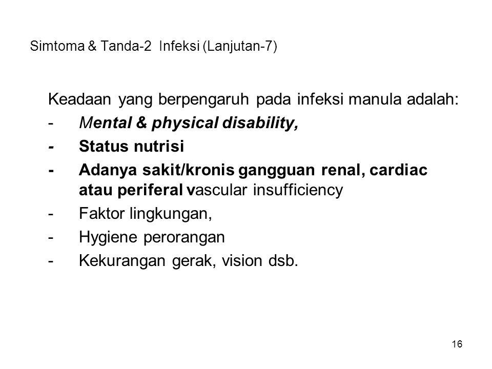 16 Simtoma & Tanda-2 Infeksi (Lanjutan-7) Keadaan yang berpengaruh pada infeksi manula adalah: -Mental & physical disability, -Status nutrisi -Adanya sakit/kronis gangguan renal, cardiac atau periferal vascular insufficiency -Faktor lingkungan, -Hygiene perorangan -Kekurangan gerak, vision dsb.