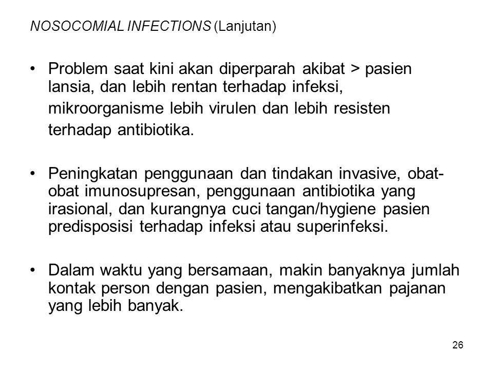 26 NOSOCOMIAL INFECTIONS (Lanjutan) Problem saat kini akan diperparah akibat > pasien lansia, dan lebih rentan terhadap infeksi, mikroorganisme lebih virulen dan lebih resisten terhadap antibiotika.