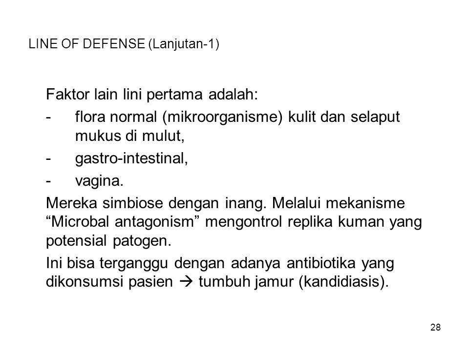 28 LINE OF DEFENSE (Lanjutan-1) Faktor lain lini pertama adalah: -flora normal (mikroorganisme) kulit dan selaput mukus di mulut, -gastro-intestinal,