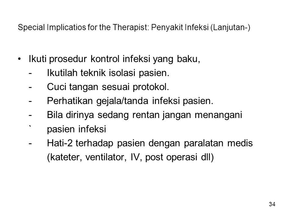 34 Special Implicatios for the Therapist: Penyakit Infeksi (Lanjutan-) Ikuti prosedur kontrol infeksi yang baku, -Ikutilah teknik isolasi pasien. -Cuc
