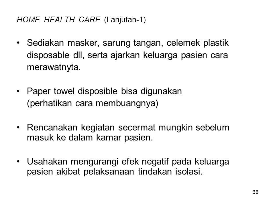 38 HOME HEALTH CARE (Lanjutan-1) Sediakan masker, sarung tangan, celemek plastik disposable dll, serta ajarkan keluarga pasien cara merawatnyta.