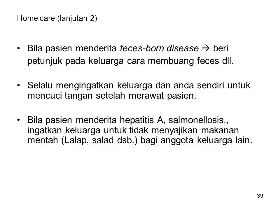 39 Home care (lanjutan-2) Bila pasien menderita feces-born disease  beri petunjuk pada keluarga cara membuang feces dll.