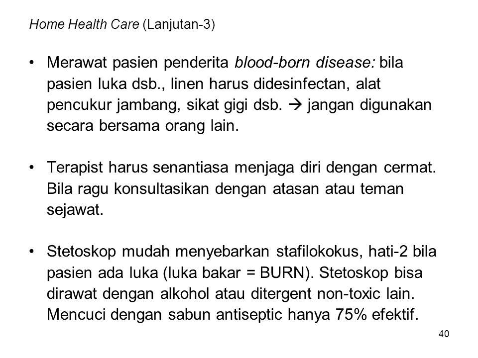 40 Home Health Care (Lanjutan-3) Merawat pasien penderita blood-born disease: bila pasien luka dsb., linen harus didesinfectan, alat pencukur jambang, sikat gigi dsb.