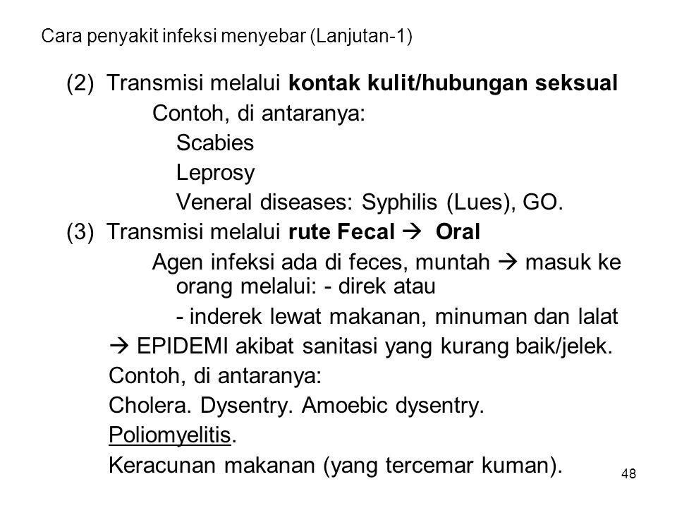48 Cara penyakit infeksi menyebar (Lanjutan-1) (2) Transmisi melalui kontak kulit/hubungan seksual Contoh, di antaranya: Scabies Leprosy Veneral diseases: Syphilis (Lues), GO.
