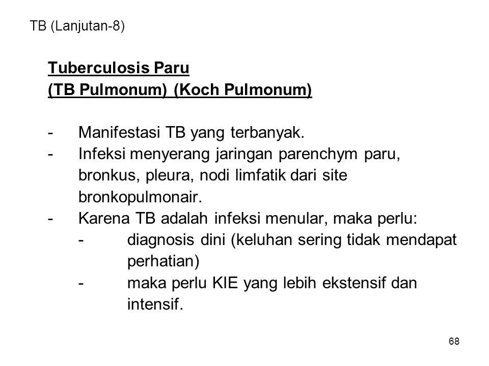 68 TB (Lanjutan-8) Tuberculosis Paru (TB Pulmonum) (Koch Pulmonum) -Manifestasi TB yang terbanyak. -Infeksi menyerang jaringan parenchym paru, bronkus