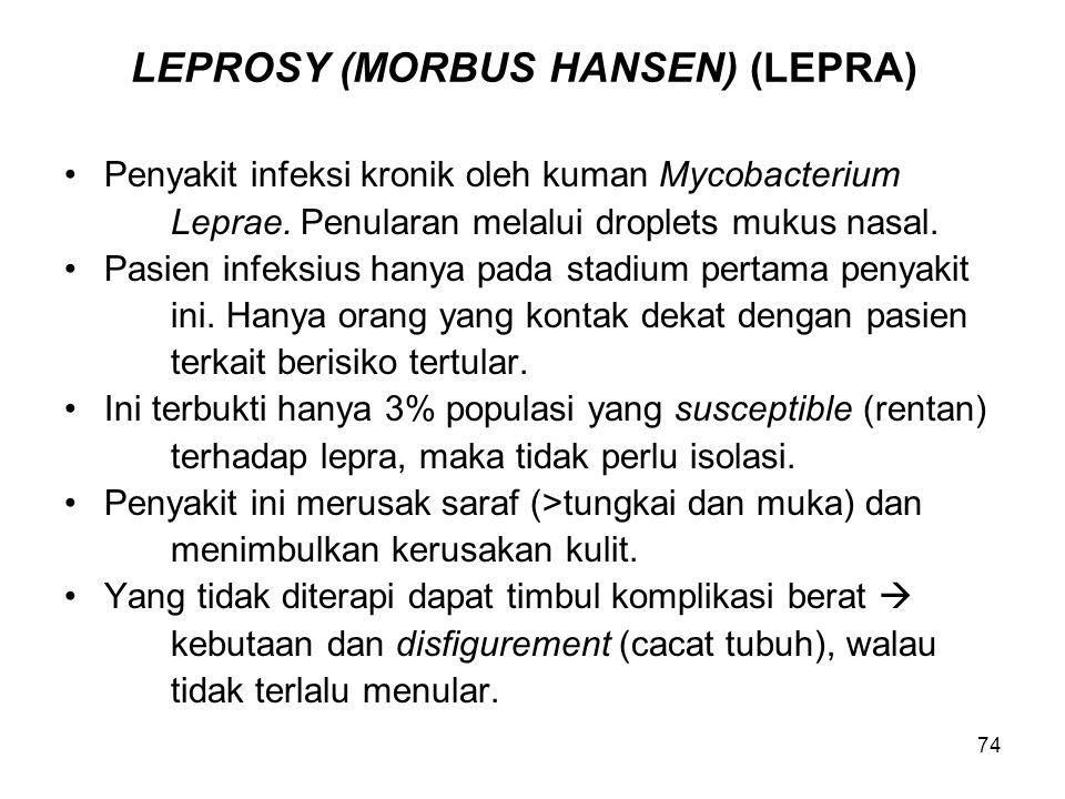 74 LEPROSY (MORBUS HANSEN) (LEPRA) Penyakit infeksi kronik oleh kuman Mycobacterium Leprae. Penularan melalui droplets mukus nasal. Pasien infeksius h