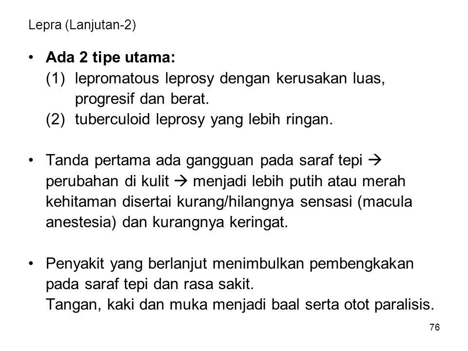 76 Lepra (Lanjutan-2) Ada 2 tipe utama: (1)lepromatous leprosy dengan kerusakan luas, progresif dan berat. (2)tuberculoid leprosy yang lebih ringan. T