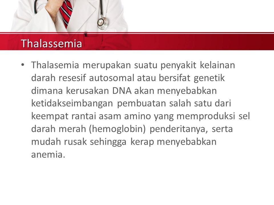 Thalassemia Thalasemia merupakan suatu penyakit kelainan darah resesif autosomal atau bersifat genetik dimana kerusakan DNA akan menyebabkan ketidakseimbangan pembuatan salah satu dari keempat rantai asam amino yang memproduksi sel darah merah (hemoglobin) penderitanya, serta mudah rusak sehingga kerap menyebabkan anemia.
