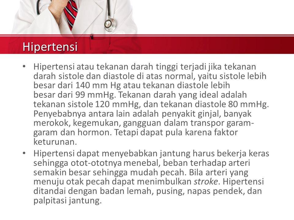 Hipertensi Hipertensi atau tekanan darah tinggi terjadi jika tekanan darah sistole dan diastole di atas normal, yaitu sistole lebih besar dari 140 mm Hg atau tekanan diastole lebih besar dari 99 mmHg.