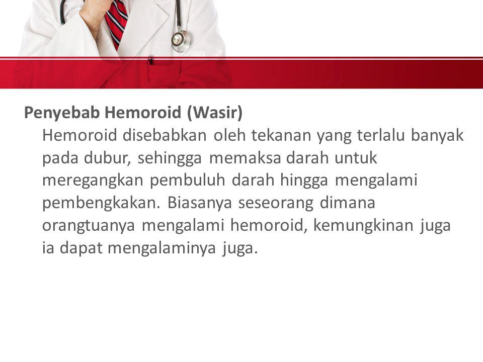 Penyebab Hemoroid (Wasir) Hemoroid disebabkan oleh tekanan yang terlalu banyak pada dubur, sehingga memaksa darah untuk meregangkan pembuluh darah hingga mengalami pembengkakan.