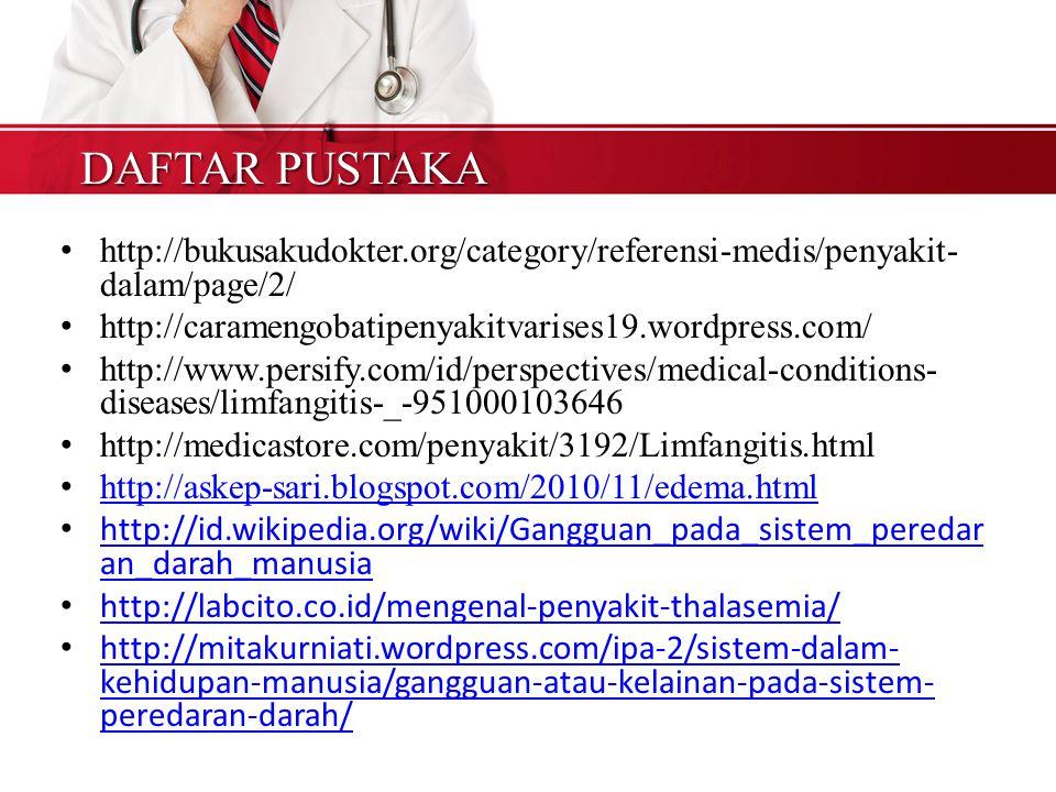 DAFTAR PUSTAKA http://bukusakudokter.org/category/referensi-medis/penyakit- dalam/page/2/ http://caramengobatipenyakitvarises19.wordpress.com/ http://www.persify.com/id/perspectives/medical-conditions- diseases/limfangitis-_-951000103646 http://medicastore.com/penyakit/3192/Limfangitis.html http://askep-sari.blogspot.com/2010/11/edema.html http://id.wikipedia.org/wiki/Gangguan_pada_sistem_peredar an_darah_manusia http://id.wikipedia.org/wiki/Gangguan_pada_sistem_peredar an_darah_manusia http://labcito.co.id/mengenal-penyakit-thalasemia/ http://mitakurniati.wordpress.com/ipa-2/sistem-dalam- kehidupan-manusia/gangguan-atau-kelainan-pada-sistem- peredaran-darah/ http://mitakurniati.wordpress.com/ipa-2/sistem-dalam- kehidupan-manusia/gangguan-atau-kelainan-pada-sistem- peredaran-darah/