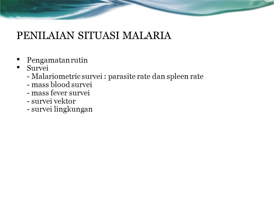 PENILAIAN SITUASI MALARIA Pengamatan rutin Survei - Malariometric survei : parasite rate dan spleen rate - mass blood survei - mass fever survei - sur