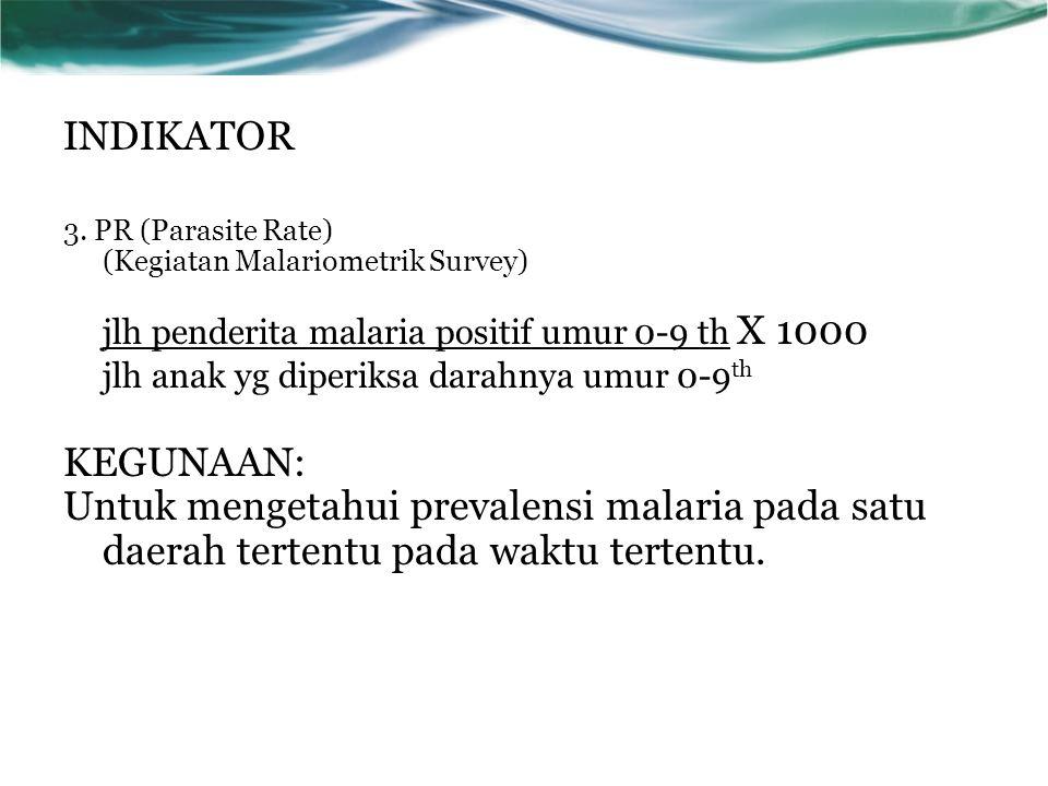 3. PR (Parasite Rate) (Kegiatan Malariometrik Survey) jlh penderita malaria positif umur 0-9 th X 1000 jlh anak yg diperiksa darahnya umur 0-9 th KEGU