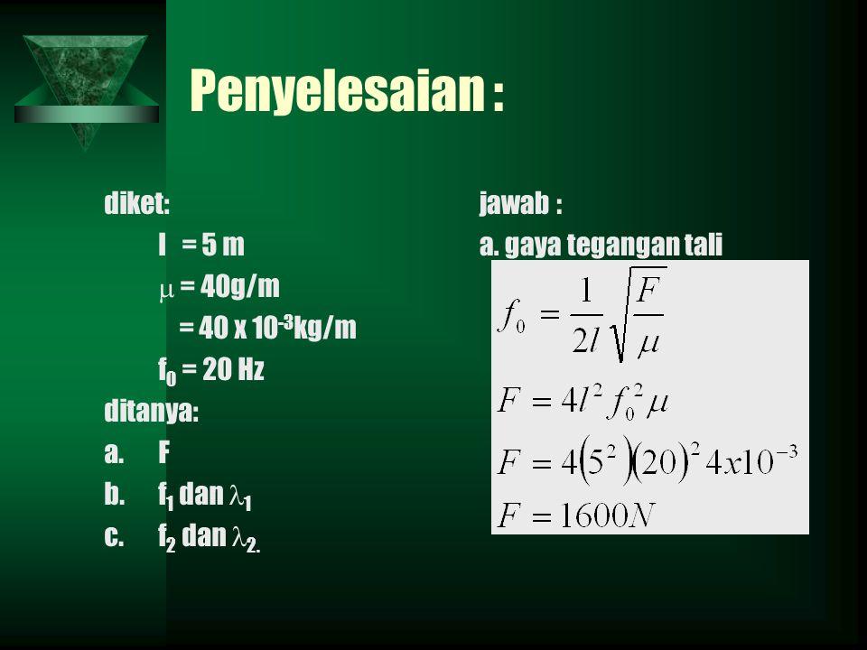Penyelesaian : diket: l = 5 m  = 40g/m = 40 x 10 -3 kg/m f 0 = 20 Hz ditanya: a.F b.f 1 dan 1 c.f 2 dan 2.