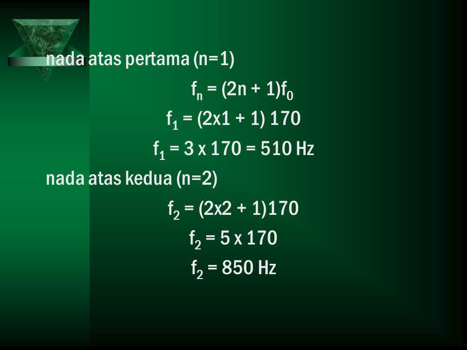 nada atas pertama (n=1) f n = (2n + 1)f 0 f 1 = (2x1 + 1) 170 f 1 = 3 x 170 = 510 Hz nada atas kedua (n=2) f 2 = (2x2 + 1)170 f 2 = 5 x 170 f 2 = 850 Hz