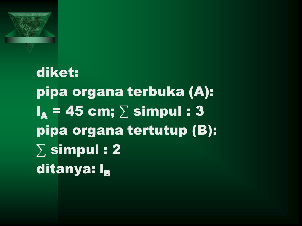 diket: pipa organa terbuka (A): l A = 45 cm; ∑ simpul : 3 pipa organa tertutup (B): ∑ simpul : 2 ditanya: l B