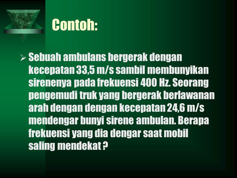 Contoh: SSebuah ambulans bergerak dengan kecepatan 33,5 m/s sambil membunyikan sirenenya pada frekuensi 400 Hz.