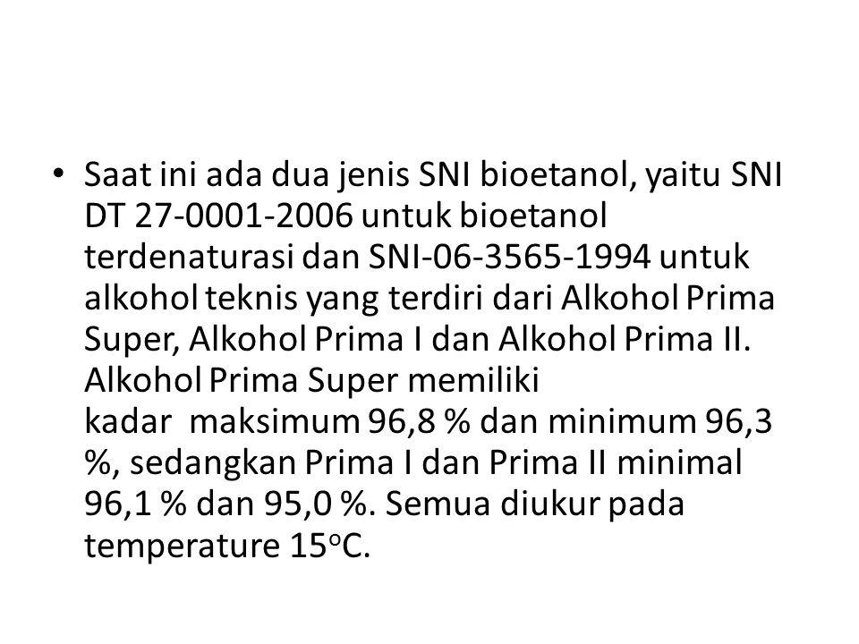 Saat ini ada dua jenis SNI bioetanol, yaitu SNI DT 27-0001-2006 untuk bioetanol terdenaturasi dan SNI-06-3565-1994 untuk alkohol teknis yang terdiri d