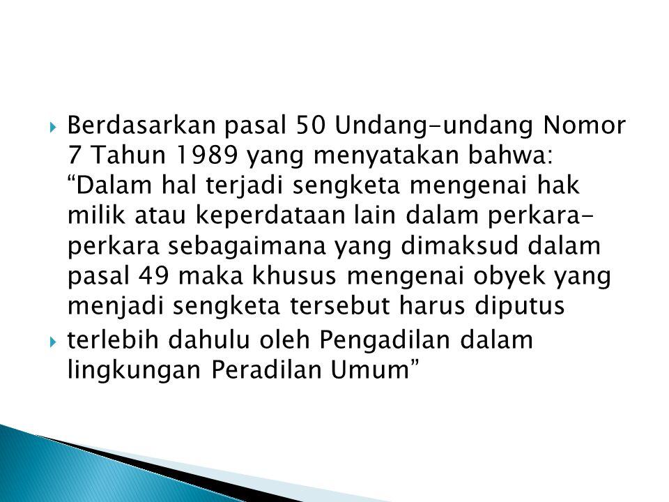 " Berdasarkan pasal 50 Undang-undang Nomor 7 Tahun 1989 yang menyatakan bahwa: ""Dalam hal terjadi sengketa mengenai hak milik atau keperdataan lain da"