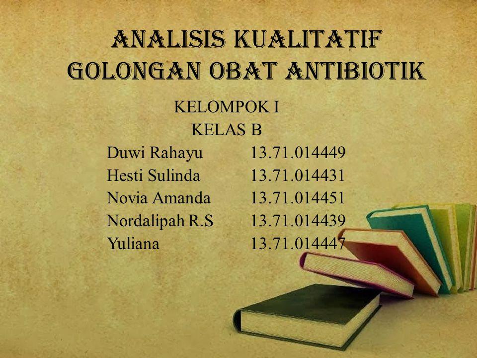 ANALISIS KUALITATIF Golongan Obat Antibiotik KELOMPOK I KELAS B Duwi Rahayu 13.71.014449 Hesti Sulinda 13.71.014431 Novia Amanda 13.71.014451 Nordalipah R.S 13.71.014439 Yuliana 13.71.014447