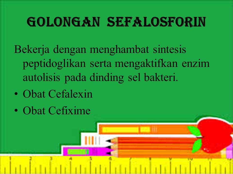 Golongan Sefalosforin Bekerja dengan menghambat sintesis peptidoglikan serta mengaktifkan enzim autolisis pada dinding sel bakteri.