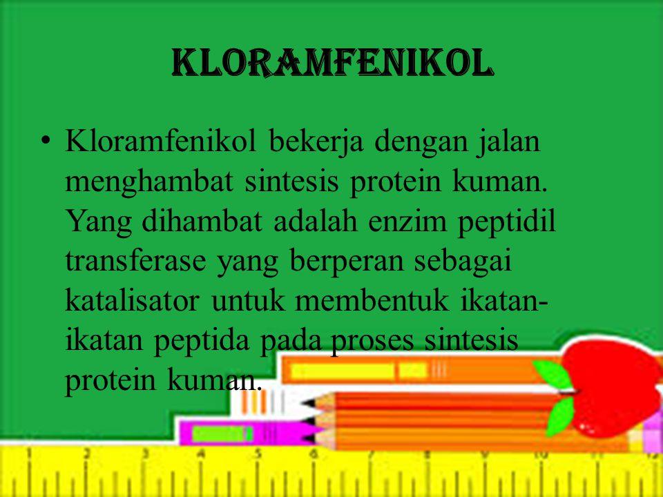 Kloramfenikol Kloramfenikol bekerja dengan jalan menghambat sintesis protein kuman. Yang dihambat adalah enzim peptidil transferase yang berperan seba