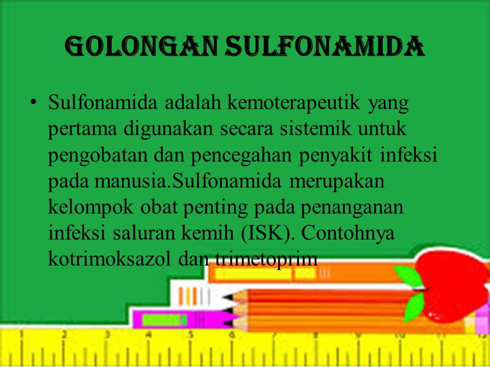 Golongan Sulfonamida Sulfonamida adalah kemoterapeutik yang pertama digunakan secara sistemik untuk pengobatan dan pencegahan penyakit infeksi pada manusia.Sulfonamida merupakan kelompok obat penting pada penanganan infeksi saluran kemih (ISK).