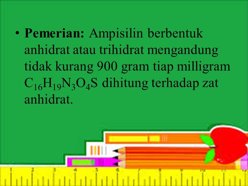 Pemerian: Ampisilin berbentuk anhidrat atau trihidrat mengandung tidak kurang 900 gram tiap milligram C 16 H 19 N 3 O 4 S dihitung terhadap zat anhidrat.