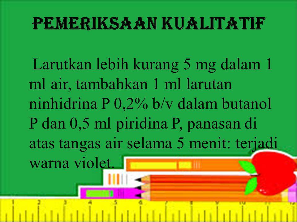 Pemeriksaan kualitatif Larutkan lebih kurang 5 mg dalam 1 ml air, tambahkan 1 ml larutan ninhidrina P 0,2% b/v dalam butanol P dan 0,5 ml piridina P, panasan di atas tangas air selama 5 menit: terjadi warna violet.
