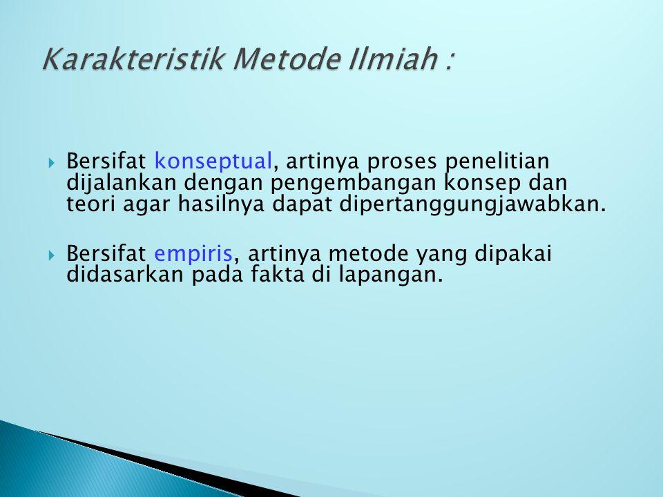  Sifat Metode Ilmiah :  Efisien dalam penggunaan sumber daya (tenaga, biaya, waktu)  Terbuka (dapat dipakai oleh siapa saja)  Teruji (prosedurnya logis dalam memperoleh keputusan)
