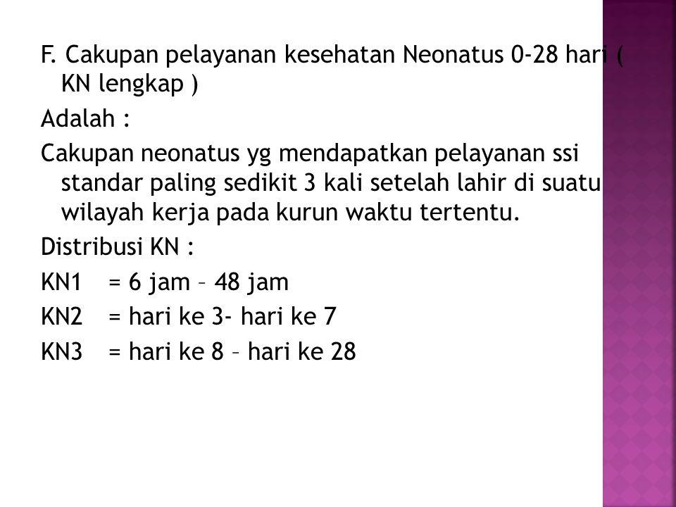 F. Cakupan pelayanan kesehatan Neonatus 0-28 hari ( KN lengkap ) Adalah : Cakupan neonatus yg mendapatkan pelayanan ssi standar paling sedikit 3 kali