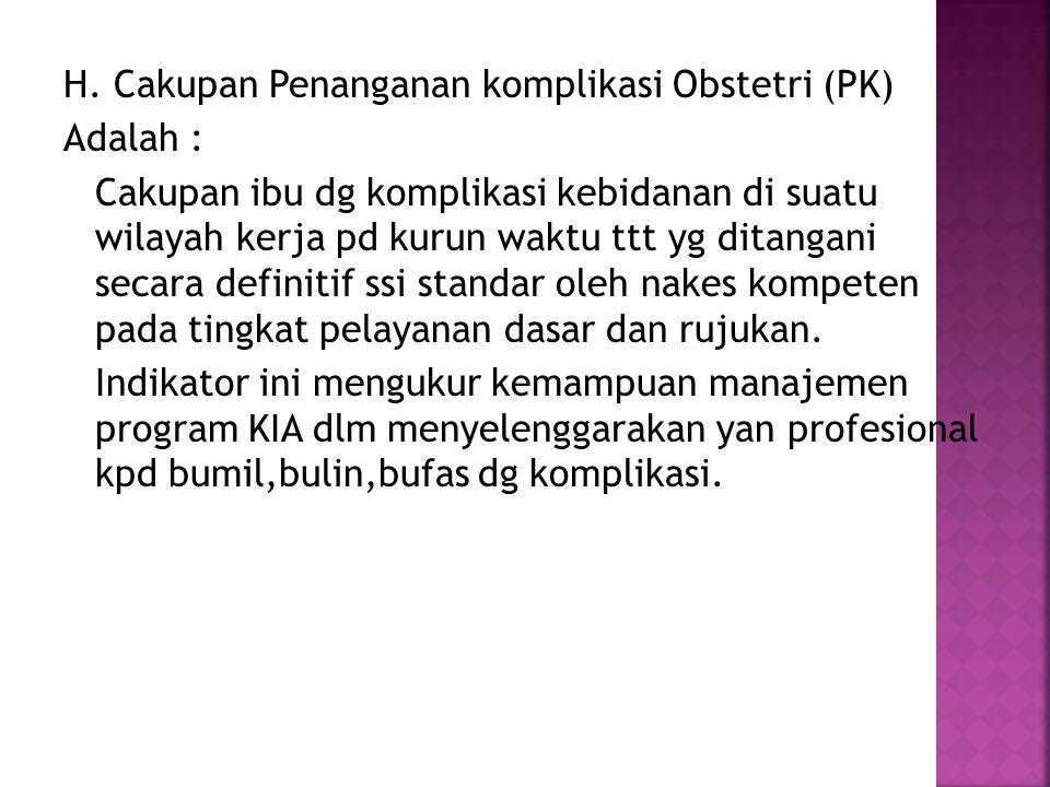 H. Cakupan Penanganan komplikasi Obstetri (PK) Adalah : Cakupan ibu dg komplikasi kebidanan di suatu wilayah kerja pd kurun waktu ttt yg ditangani sec