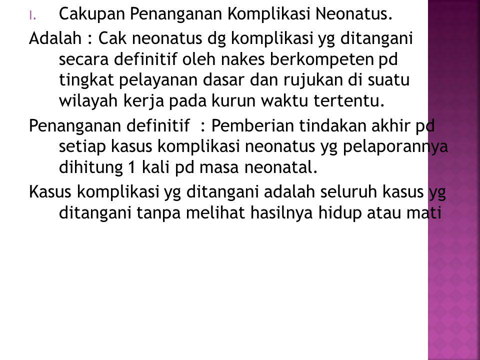 I. Cakupan Penanganan Komplikasi Neonatus. Adalah : Cak neonatus dg komplikasi yg ditangani secara definitif oleh nakes berkompeten pd tingkat pelayan