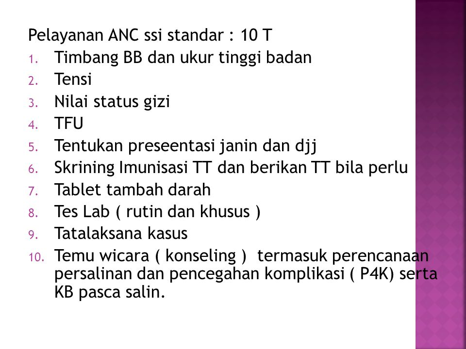 Pelayanan ANC ssi standar : 10 T 1. Timbang BB dan ukur tinggi badan 2. Tensi 3. Nilai status gizi 4. TFU 5. Tentukan preseentasi janin dan djj 6. Skr