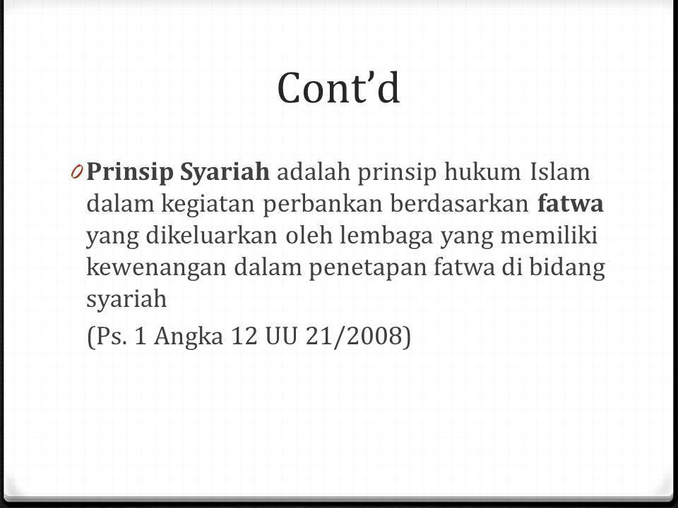 Cont'd 0 Prinsip Syariah adalah prinsip hukum Islam dalam kegiatan perbankan berdasarkan fatwa yang dikeluarkan oleh lembaga yang memiliki kewenangan dalam penetapan fatwa di bidang syariah (Ps.