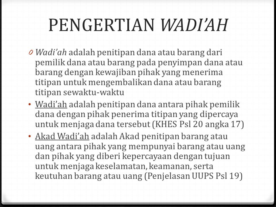 PENGERTIAN WADI'AH 0 Wadi'ah adalah penitipan dana atau barang dari pemilik dana atau barang pada penyimpan dana atau barang dengan kewajiban pihak yang menerima titipan untuk mengembalikan dana atau barang titipan sewaktu-waktu Wadi'ah adalah penitipan dana antara pihak pemilik dana dengan pihak penerima titipan yang dipercaya untuk menjaga dana tersebut (KHES Psl 20 angka 17) Akad Wadi'ah adalah Akad penitipan barang atau uang antara pihak yang mempunyai barang atau uang dan pihak yang diberi kepercayaan dengan tujuan untuk menjaga keselamatan, keamanan, serta keutuhan barang atau uang (Penjelasan UUPS Psl 19)