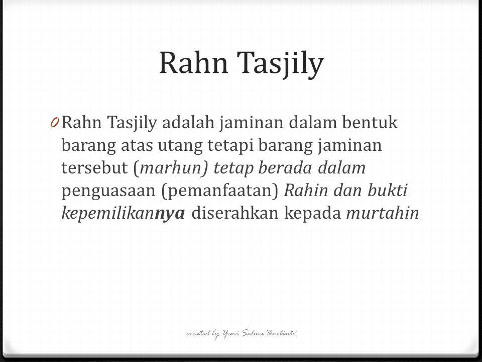 Rahn Tasjily created by Yeni Salma Barlinti 0 Rahn Tasjily adalah jaminan dalam bentuk barang atas utang tetapi barang jaminan tersebut (marhun) tetap berada dalam penguasaan (pemanfaatan) Rahin dan bukti kepemilikannya diserahkan kepada murtahin