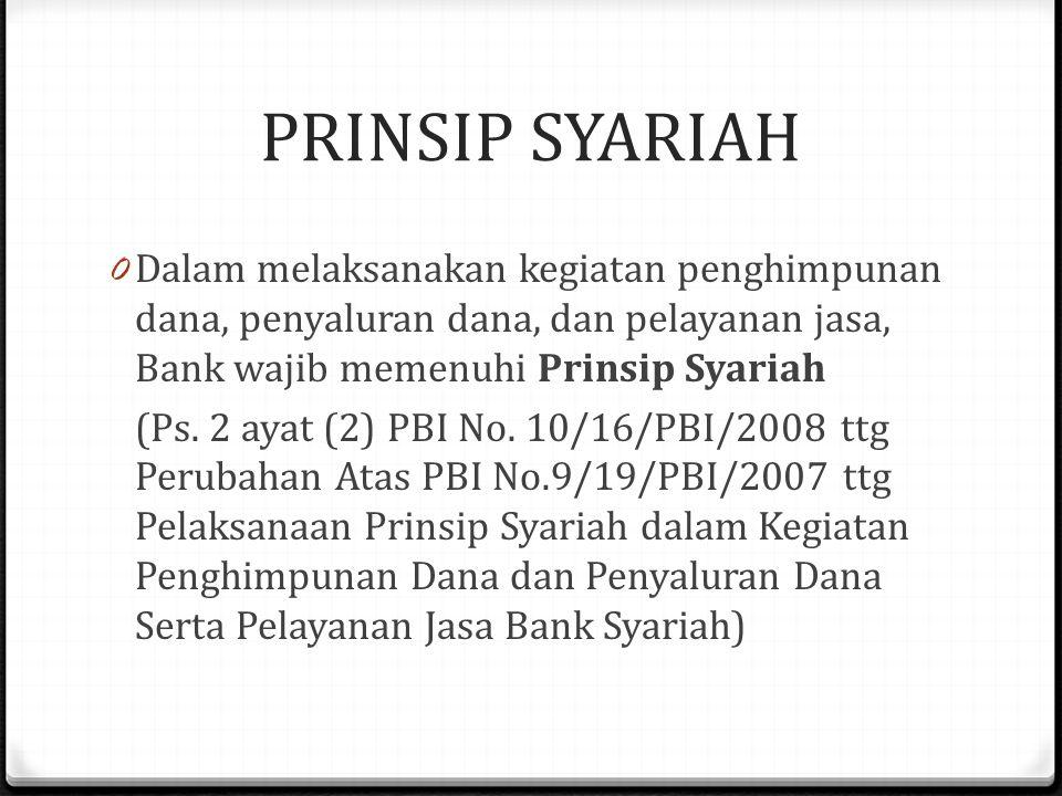 PRINSIP SYARIAH 0 Dalam melaksanakan kegiatan penghimpunan dana, penyaluran dana, dan pelayanan jasa, Bank wajib memenuhi Prinsip Syariah (Ps.