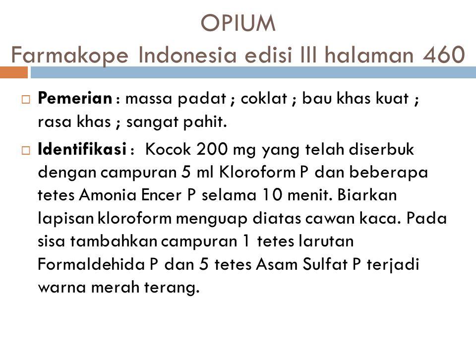 OPIUM Farmakope Indonesia edisi III halaman 460  Pemerian: massa padat ; coklat ; bau khas kuat ; rasa khas ; sangat pahit.  Identifikasi : Kocok 20