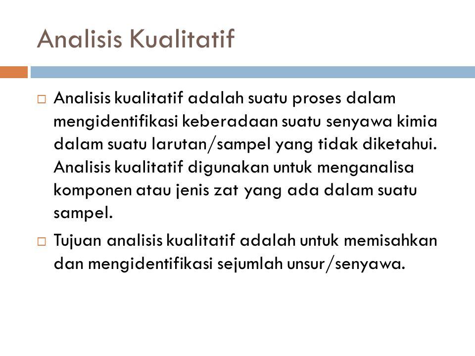 Analisis Kualitatif  Analisis kualitatif adalah suatu proses dalam mengidentifikasi keberadaan suatu senyawa kimia dalam suatu larutan/sampel yang ti