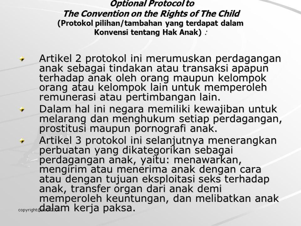 copyright@nath2005 Optional Protocol to The Convention on the Rights of The Child (Protokol pilihan/tambahan yang terdapat dalam Konvensi tentang Hak Anak) : Artikel 2 protokol ini merumuskan perdagangan anak sebagai tindakan atau transaksi apapun terhadap anak oleh orang maupun kelompok orang atau kelompok lain untuk memperoleh remunerasi atau pertimbangan lain.