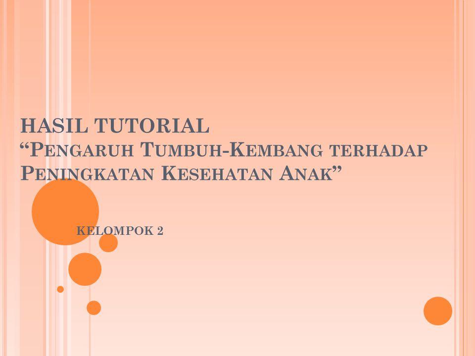 HASIL TUTORIAL P ENGARUH T UMBUH -K EMBANG TERHADAP P ENINGKATAN K ESEHATAN A NAK KELOMPOK 2